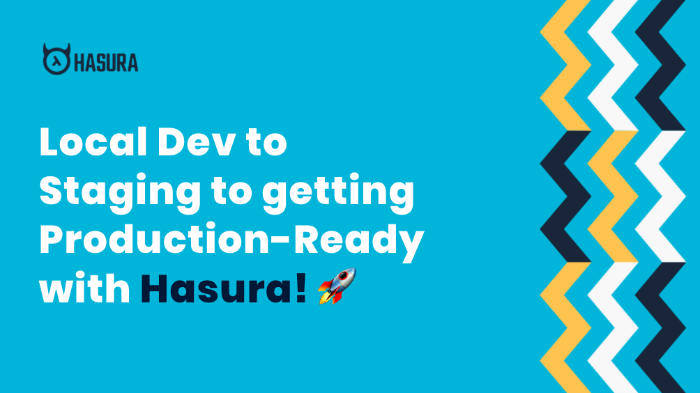 Local Dev to Staging to getting Production-Ready with Hasura! ?