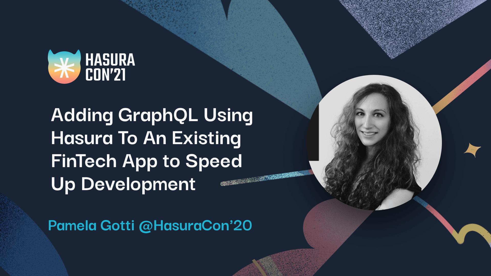Adding GraphQL Using Hasura To An Existing FinTech App to Speed Up Development by Pamela Gotti of Credimi @HasuraCon'20